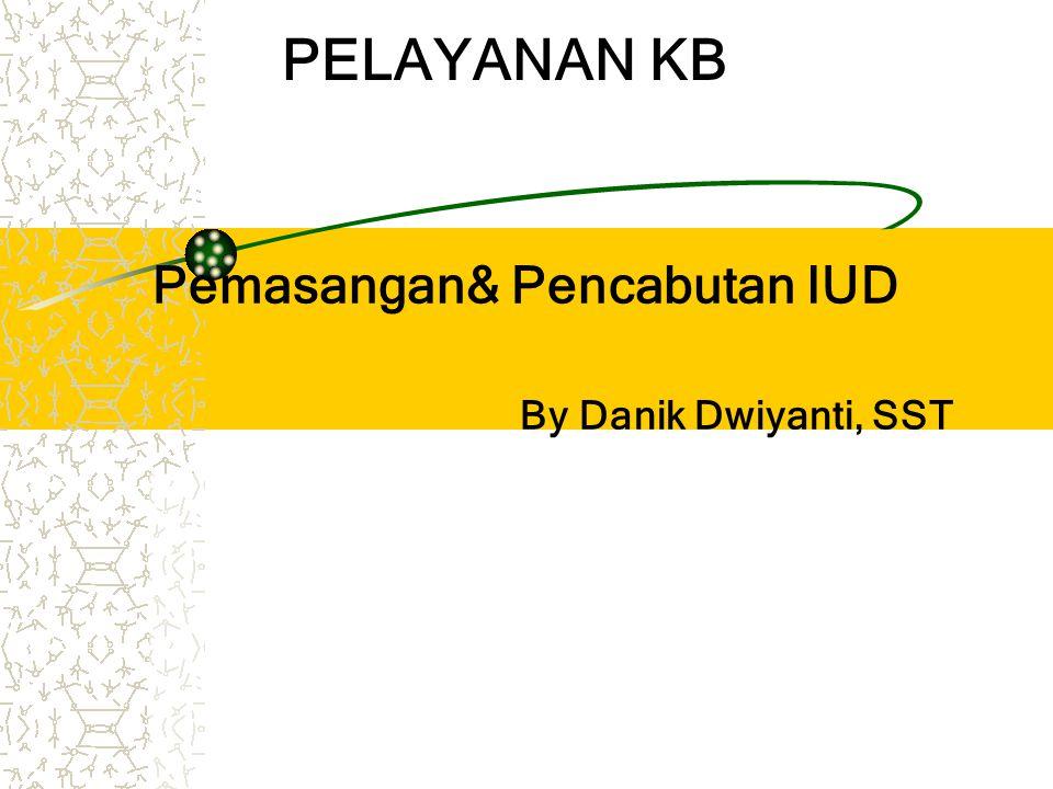 Pemasangan& Pencabutan IUD By Danik Dwiyanti, SST PELAYANAN KB