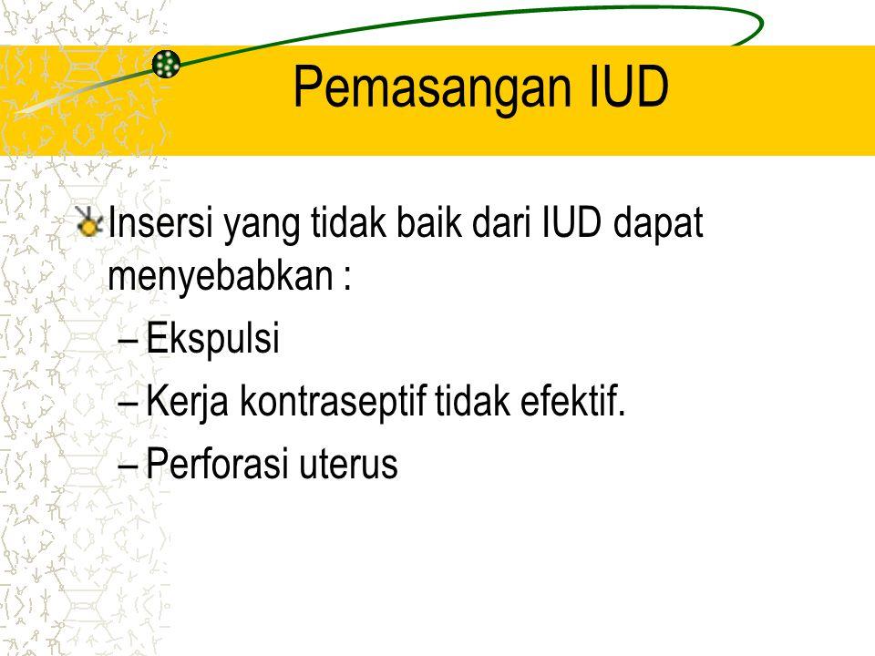 Pemasangan IUD Insersi yang tidak baik dari IUD dapat menyebabkan : –Ekspulsi –Kerja kontraseptif tidak efektif. –Perforasi uterus