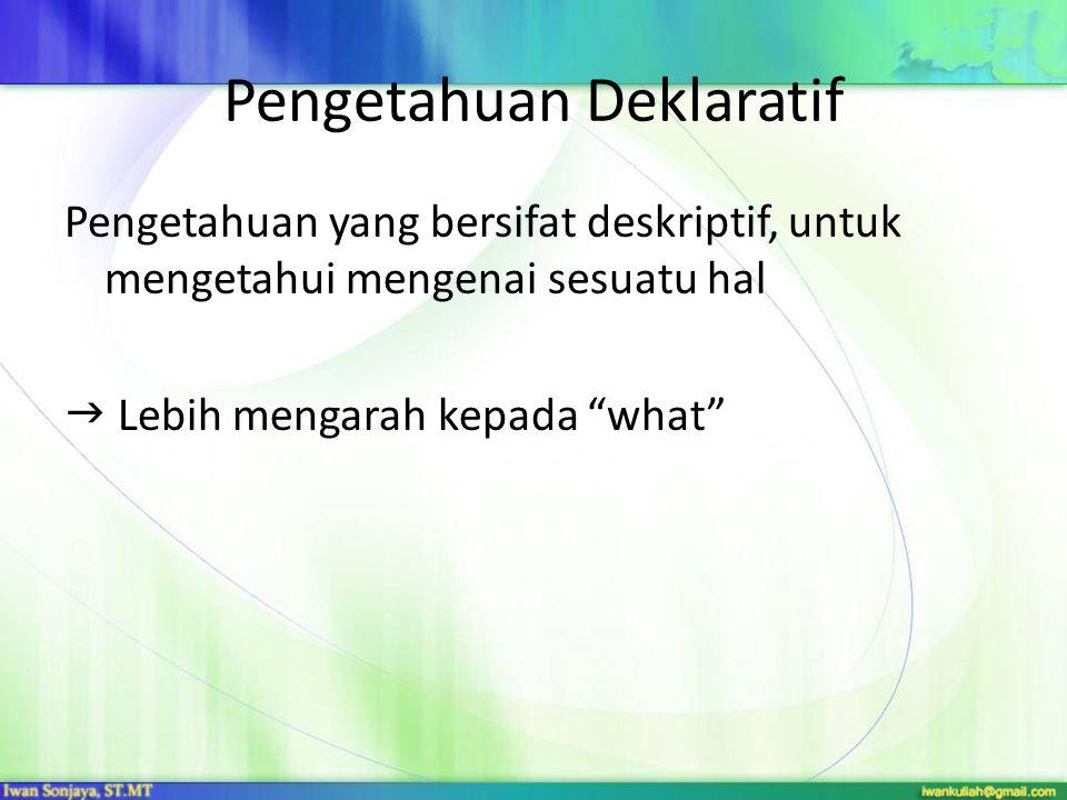 Pengetahuan Deklaratif Pengetahuan yang bersifat deskriptif, untuk mengetahui mengenai sesuatu hal  Lebih mengarah kepada what