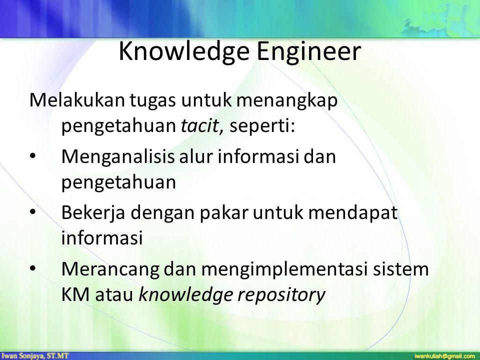 Knowledge Engineer Melakukan tugas untuk menangkap pengetahuan tacit, seperti: Menganalisis alur informasi dan pengetahuan Bekerja dengan pakar untuk mendapat informasi Merancang dan mengimplementasi sistem KM atau knowledge repository