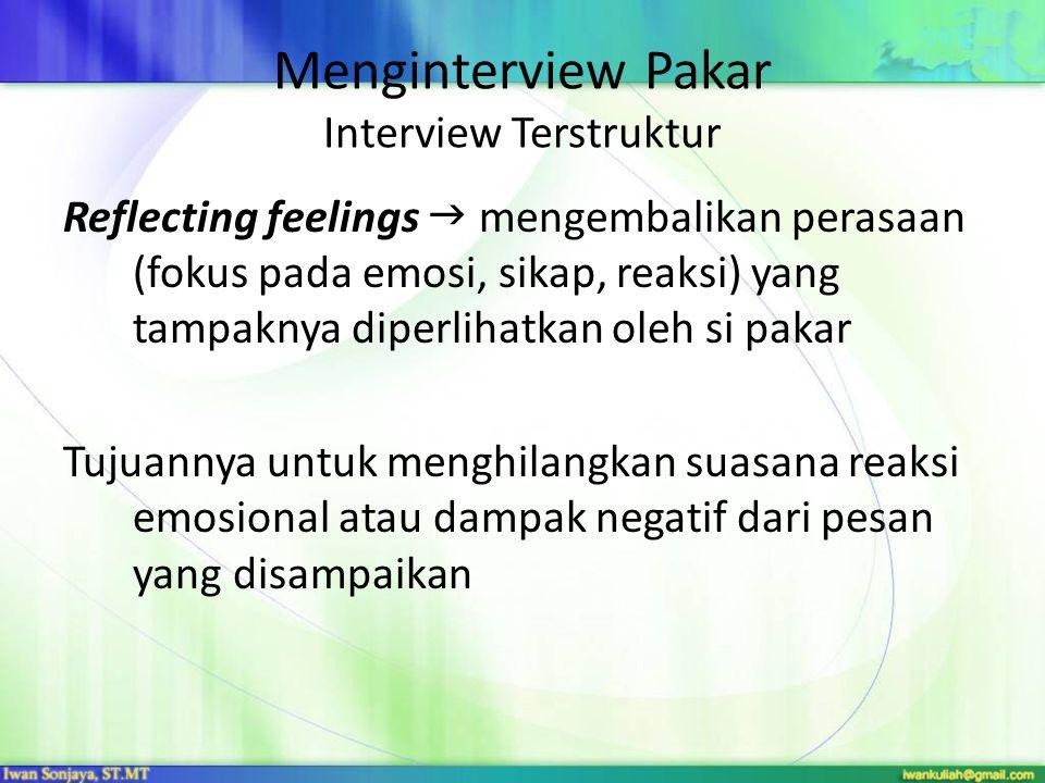 Menginterview Pakar Interview Terstruktur Reflecting feelings  mengembalikan perasaan (fokus pada emosi, sikap, reaksi) yang tampaknya diperlihatkan oleh si pakar Tujuannya untuk menghilangkan suasana reaksi emosional atau dampak negatif dari pesan yang disampaikan