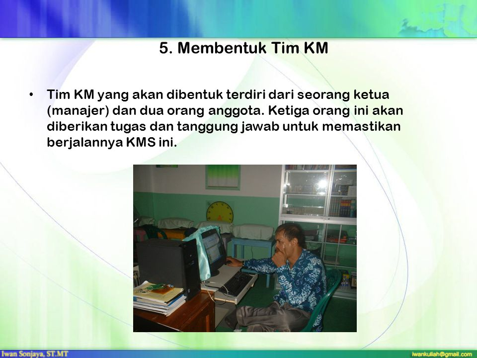 5. Membentuk Tim KM Tim KM yang akan dibentuk terdiri dari seorang ketua (manajer) dan dua orang anggota. Ketiga orang ini akan diberikan tugas dan ta