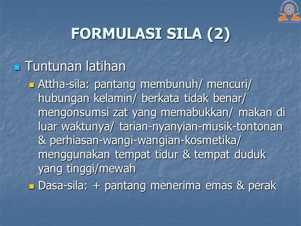 FORMULASI SILA (2) Tuntunan latihan Tuntunan latihan Attha-sila: pantang membunuh/ mencuri/ hubungan kelamin/ berkata tidak benar/ mengonsumsi zat yan
