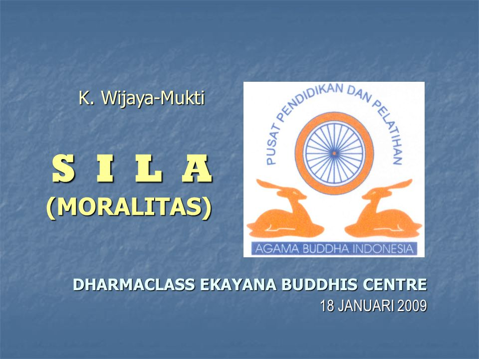 S I L A (MORALITAS) DHARMACLASS EKAYANA BUDDHIS CENTRE 18 JANUARI 2009 K. Wijaya-Mukti