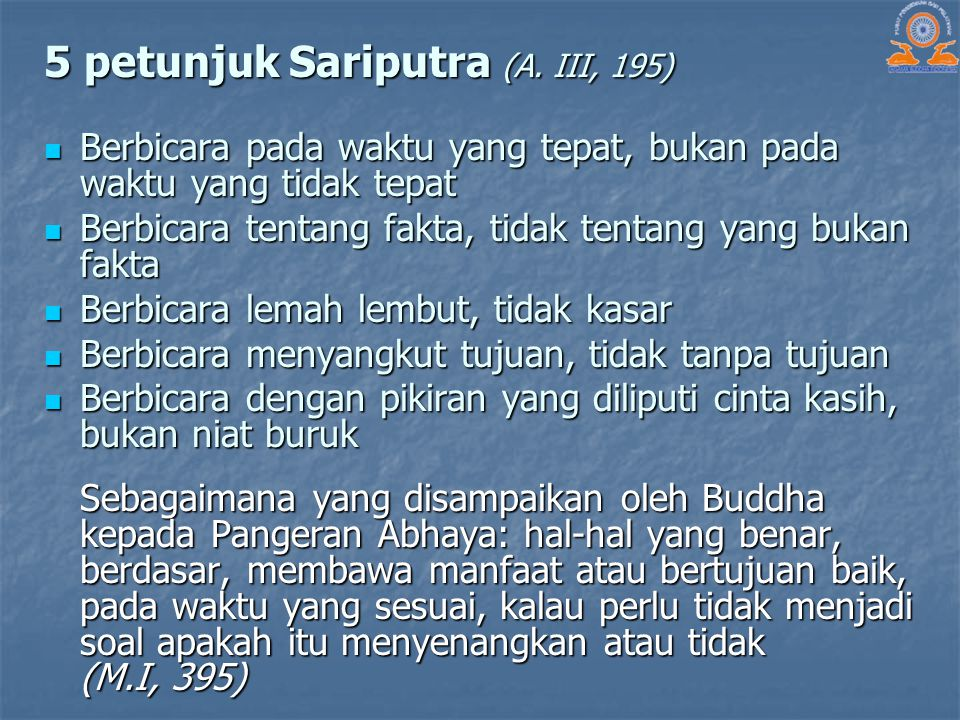 5 petunjuk Sariputra (A. III, 195) Berbicara pada waktu yang tepat, bukan pada waktu yang tidak tepat Berbicara pada waktu yang tepat, bukan pada wakt