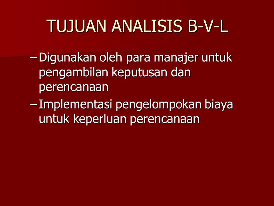 TUJUAN ANALISIS B-V-L –Digunakan oleh para manajer untuk pengambilan keputusan dan perencanaan –Implementasi pengelompokan biaya untuk keperluan peren