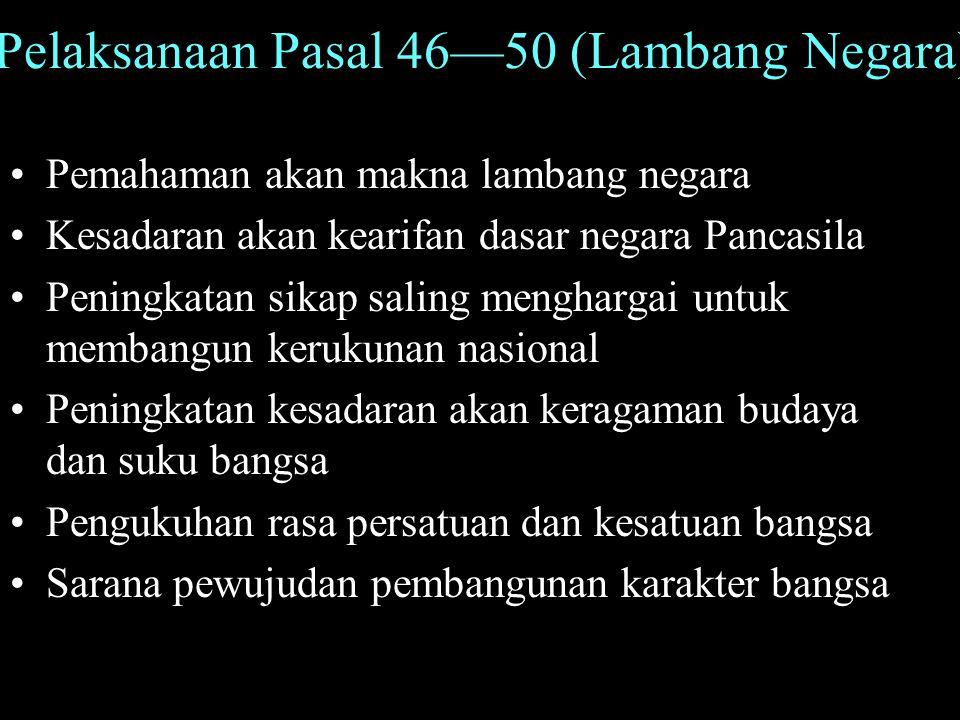 Pelaksanaan Pasal 46—50 (Lambang Negara) Pemahaman akan makna lambang negara Kesadaran akan kearifan dasar negara Pancasila Peningkatan sikap saling m