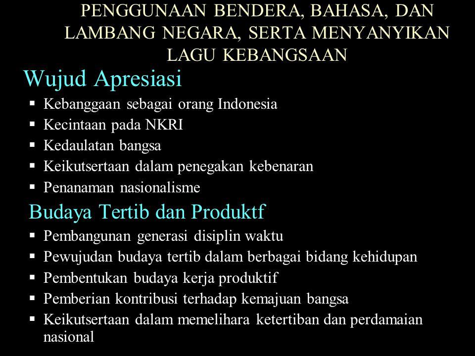 PENGGUNAAN BENDERA, BAHASA, DAN LAMBANG NEGARA, SERTA MENYANYIKAN LAGU KEBANGSAAN Wujud Apresiasi  Kebanggaan sebagai orang Indonesia  Kecintaan pad