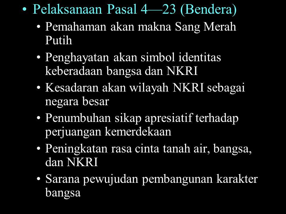 Pelaksanaan Pasal 4—23 (Bendera) Pemahaman akan makna Sang Merah Putih Penghayatan akan simbol identitas keberadaan bangsa dan NKRI Kesadaran akan wil