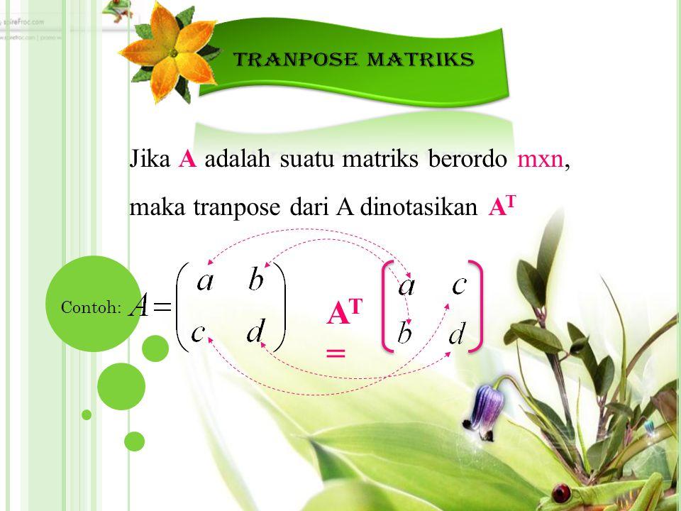 Jika A adalah suatu matriks berordo mxn, maka tranpose dari A dinotasikan A T Contoh: AT=AT=
