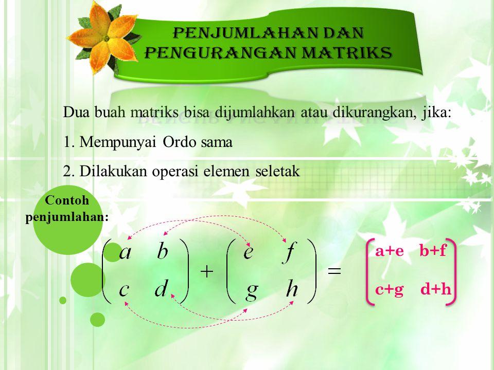 Dua buah matriks bisa dijumlahkan atau dikurangkan, jika:  Mempunyai Ordo sama  Dilakukan operasi elemen seletak Contoh penjumlahan: a+eb+f c+gd+h