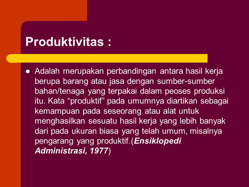 Produktivitas : Adalah merupakan perbandingan antara hasil kerja berupa barang atau jasa dengan sumber-sumber bahan/tenaga yang terpakai dalam peoses produksi itu.