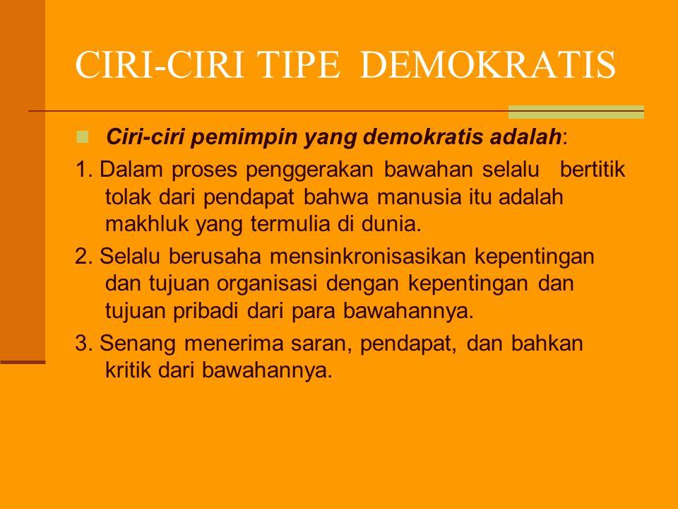 CIRI-CIRI TIPE DEMOKRATIS Ciri-ciri pemimpin yang demokratis adalah: 1. Dalam proses penggerakan bawahan selalu bertitik tolak dari pendapat bahwa man