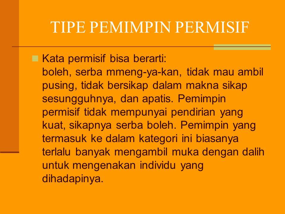 TIPE PEMIMPIN PERMISIF Kata permisif bisa berarti: boleh, serba mmeng-ya-kan, tidak mau ambil pusing, tidak bersikap dalam makna sikap sesungguhnya, d
