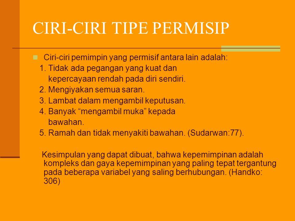 CIRI-CIRI TIPE PERMISIP Ciri-ciri pemimpin yang permisif antara lain adalah: 1. Tidak ada pegangan yang kuat dan kepercayaan rendah pada diri sendiri.