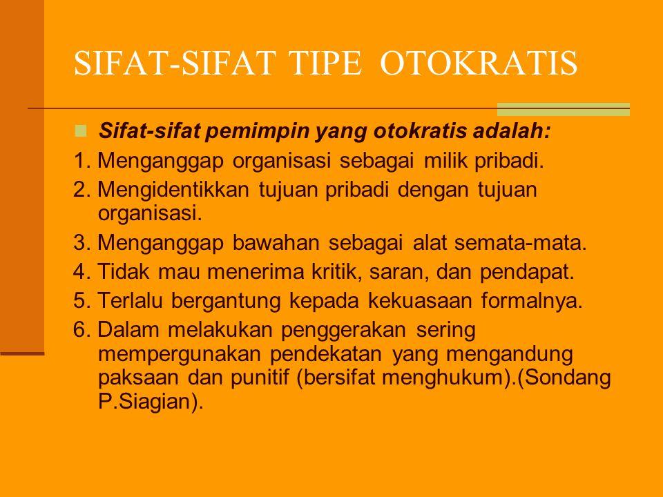 SIFAT-SIFAT TIPE OTOKRATIS Sifat-sifat pemimpin yang otokratis adalah: 1. Menganggap organisasi sebagai milik pribadi. 2. Mengidentikkan tujuan pribad