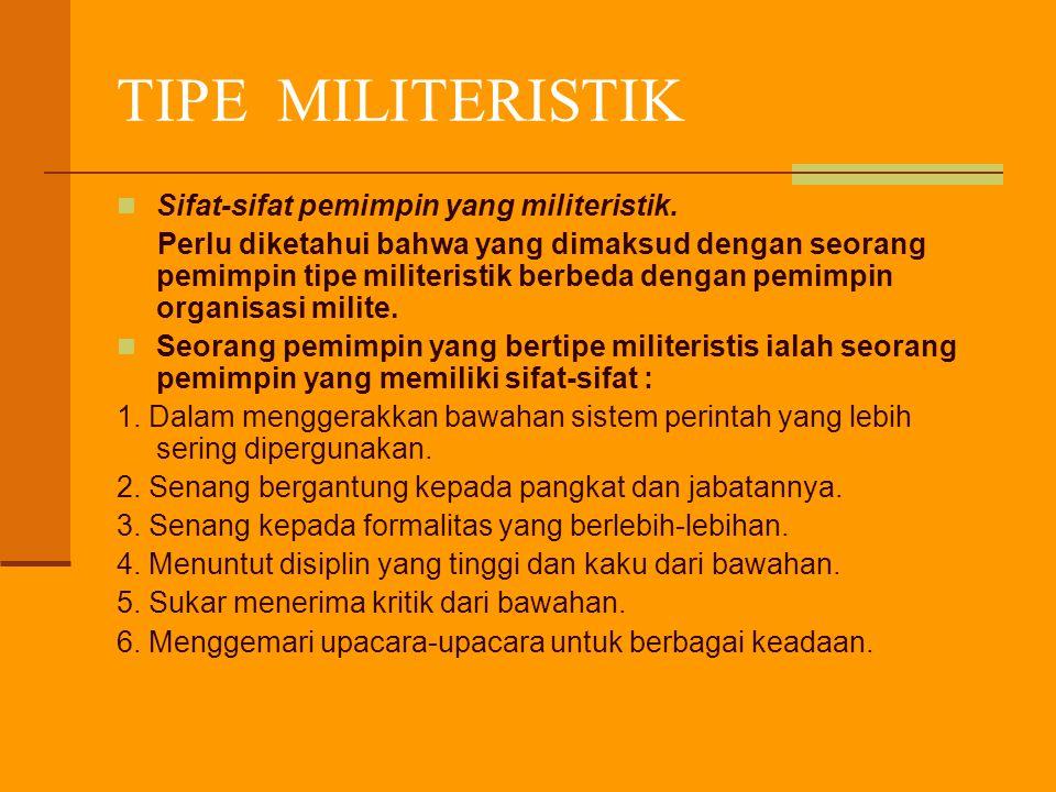 TIPE MILITERISTIK Sifat-sifat pemimpin yang militeristik. Perlu diketahui bahwa yang dimaksud dengan seorang pemimpin tipe militeristik berbeda dengan
