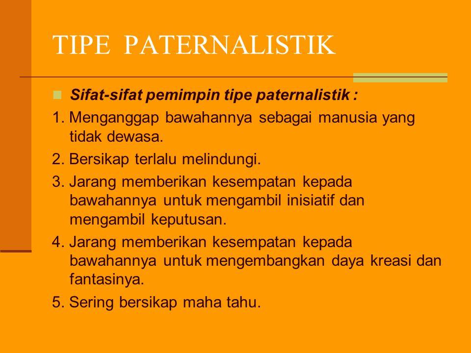 TIPE PATERNALISTIK Sifat-sifat pemimpin tipe paternalistik : 1. Menganggap bawahannya sebagai manusia yang tidak dewasa. 2. Bersikap terlalu melindung