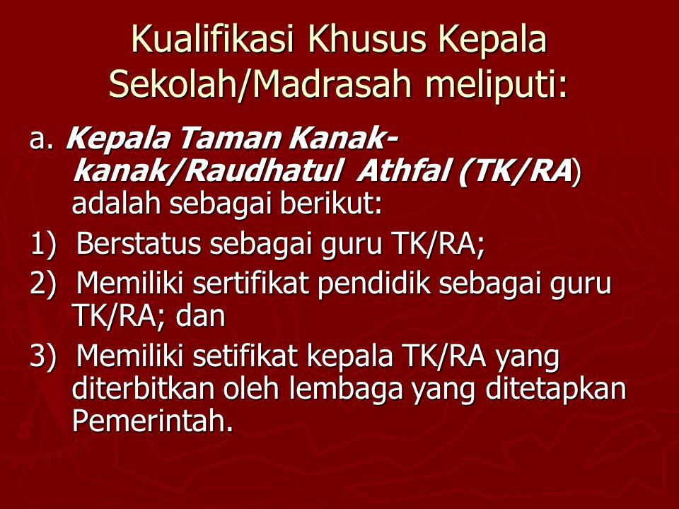 Kualifikasi Khusus Kepala Sekolah/Madrasah meliputi: a. Kepala Taman Kanak- kanak/Raudhatul Athfal (TK/RA) adalah sebagai berikut: 1) Berstatus sebaga