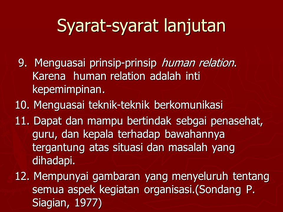 Syarat-syarat lanjutan 9. Menguasai prinsip-prinsip human relation. Karena human relation adalah inti kepemimpinan. 9. Menguasai prinsip-prinsip human