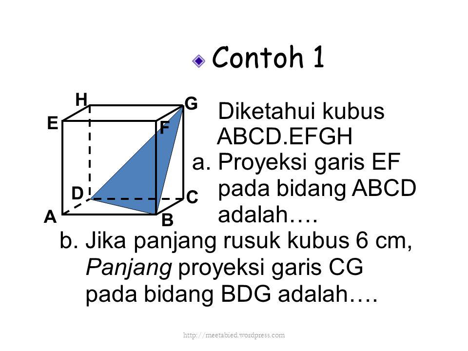 Contoh 1 Diketahui kubus ABCD.EFGH a. Proyeksi garis EF pada bidang ABCD adalah…. A B C D H E F G b. Jika panjang rusuk kubus 6 cm, Panjang proyeksi g