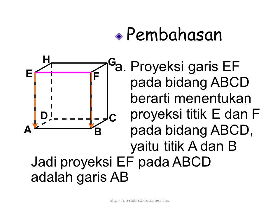 Pembahasan a. Proyeksi garis EF pada bidang ABCD berarti menentukan proyeksi titik E dan F pada bidang ABCD, yaitu titik A dan B A B C D H E F G Jadi