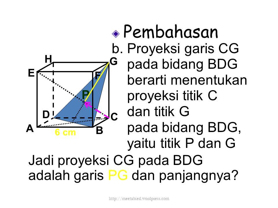 Pembahasan b. Proyeksi garis CG pada bidang BDG berarti menentukan proyeksi titik C dan titik G pada bidang BDG, yaitu titik P dan G A B C D H E F G J