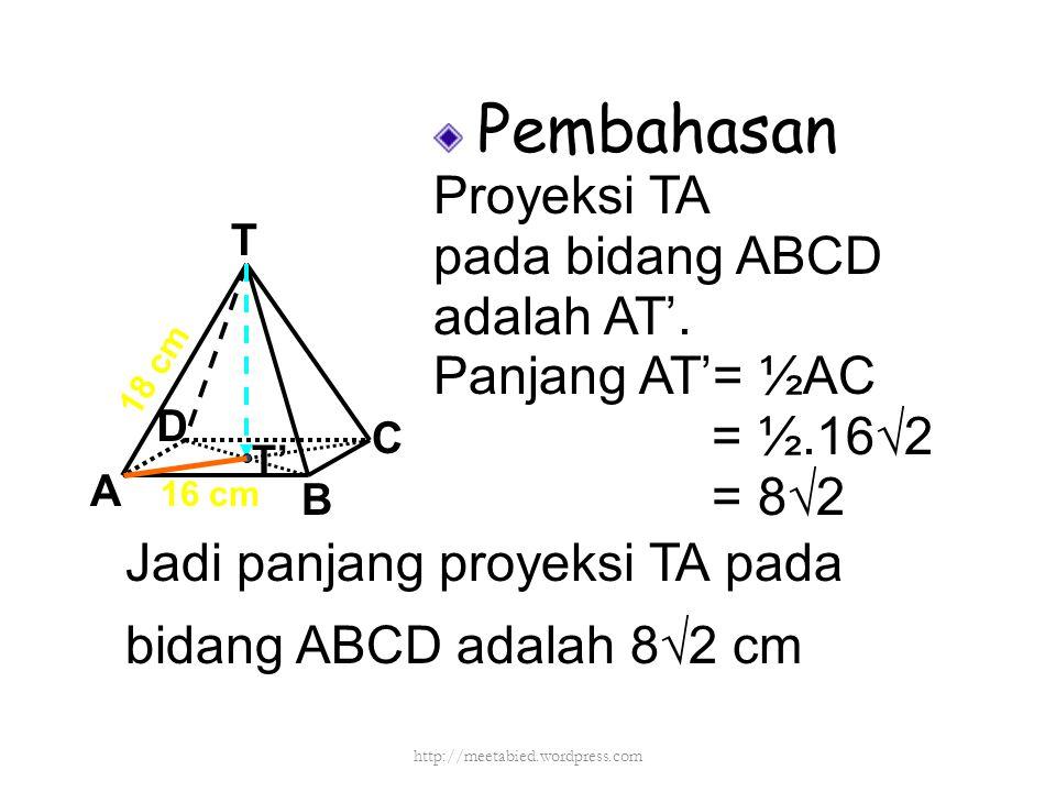 Pembahasan Proyeksi TA pada bidang ABCD adalah AT'. Panjang AT'= ½AC = ½.16√2 = 8√2 T A D C B 16 cm 18 cm T' Jadi panjang proyeksi TA pada bidang ABCD
