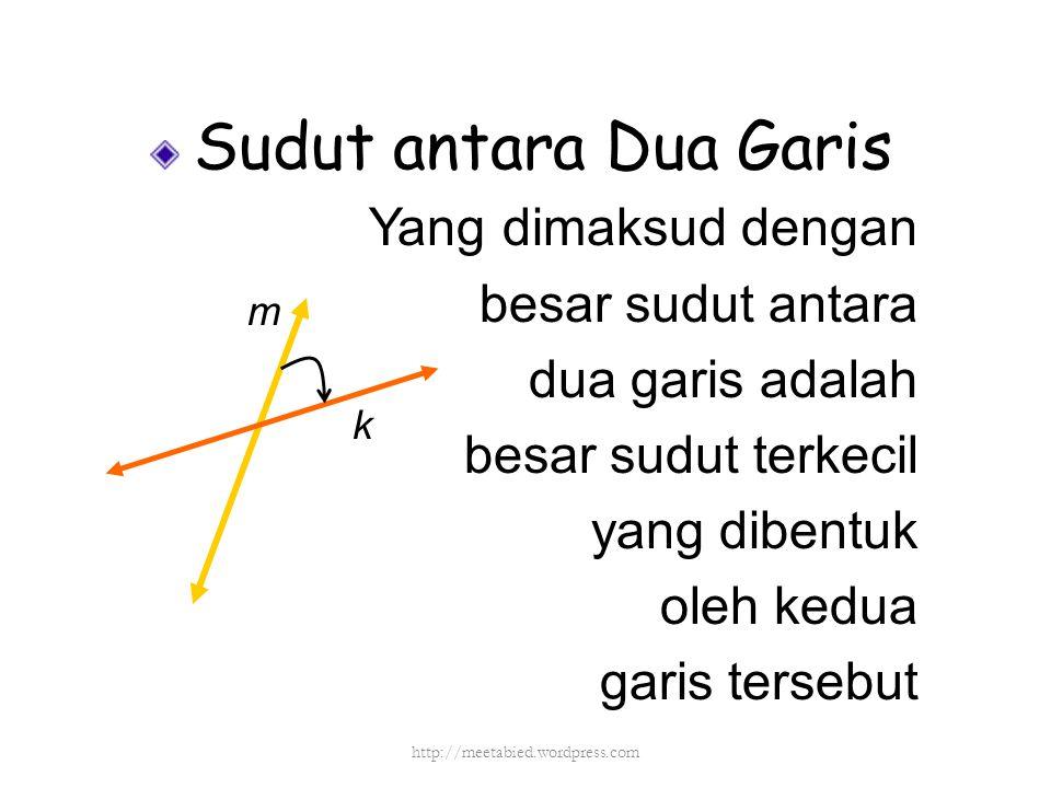 Sudut antara Dua Garis Yang dimaksud dengan besar sudut antara dua garis adalah besar sudut terkecil yang dibentuk oleh kedua garis tersebut k m http: