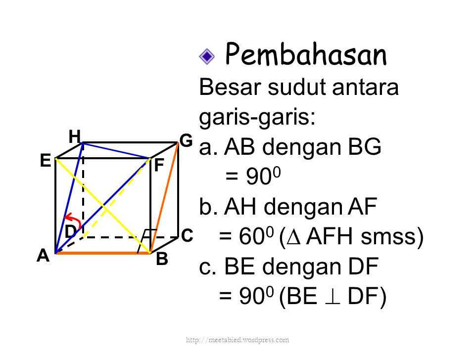 Pembahasan Besar sudut antara garis-garis: a. AB dengan BG = 90 0 b. AH dengan AF = 60 0 (∆ AFH smss) c. BE dengan DF = 90 0 (BE  DF) A B C D H E F G