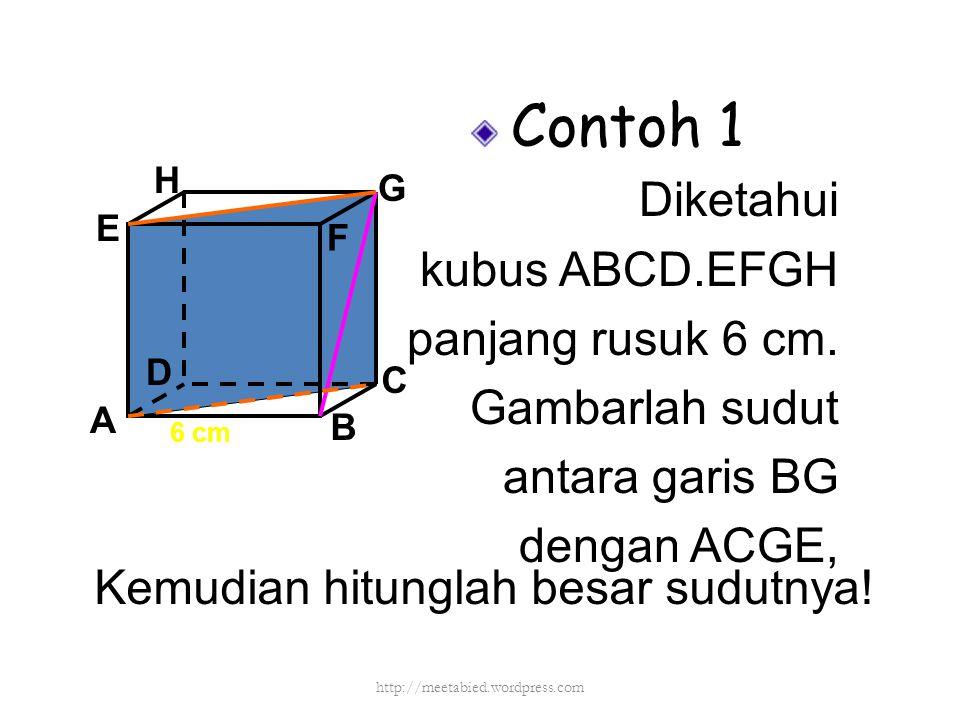Contoh 1 Diketahui kubus ABCD.EFGH panjang rusuk 6 cm. Gambarlah sudut antara garis BG dengan ACGE, A B C D H E F G 6 cm Kemudian hitunglah besar sudu