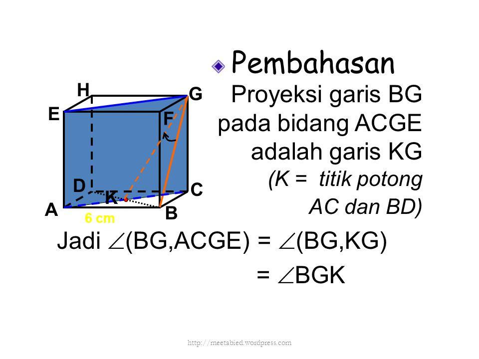 Pembahasan Proyeksi garis BG pada bidang ACGE adalah garis KG (K = titik potong AC dan BD) A B C D H E F G 6 cm Jadi  (BG,ACGE) =  (BG,KG) =  BGK K