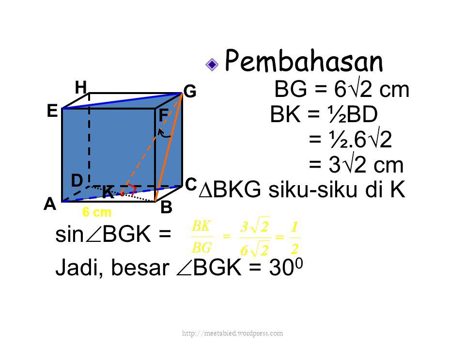 Pembahasan BG = 6√2 cm BK = ½BD = ½.6√2 = 3√2 cm ∆BKG siku-siku di K A B C D H E F G 6 cm sin  BGK = Jadi, besar  BGK = 30 0 K http://meetabied.word
