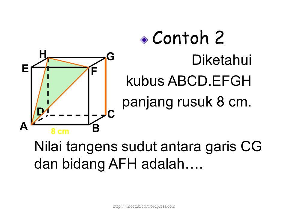 Contoh 2 Diketahui kubus ABCD.EFGH panjang rusuk 8 cm. A B C D H E F G 8 cm Nilai tangens sudut antara garis CG dan bidang AFH adalah…. http://meetabi