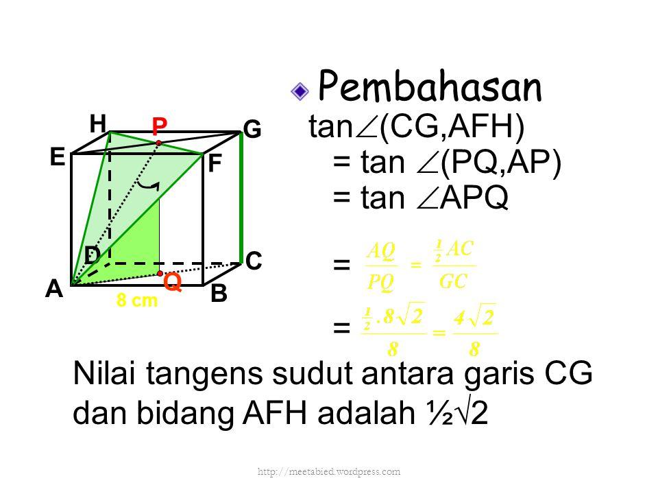 Pembahasan tan  (CG,AFH) = tan  (PQ,AP) = tan  APQ = = A B C D H E F G 8 cm P Q Nilai tangens sudut antara garis CG dan bidang AFH adalah ½√2 http:
