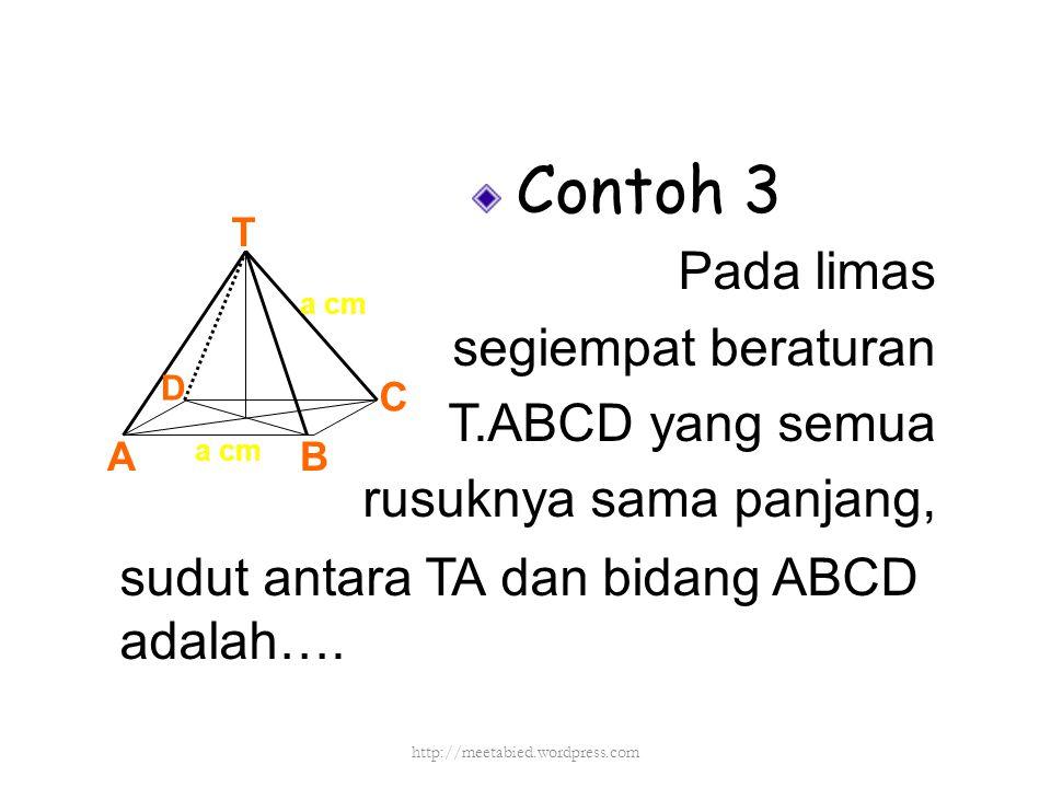 Contoh 3 Pada limas segiempat beraturan T.ABCD yang semua rusuknya sama panjang, sudut antara TA dan bidang ABCD adalah…. T AB C D a cm http://meetabi