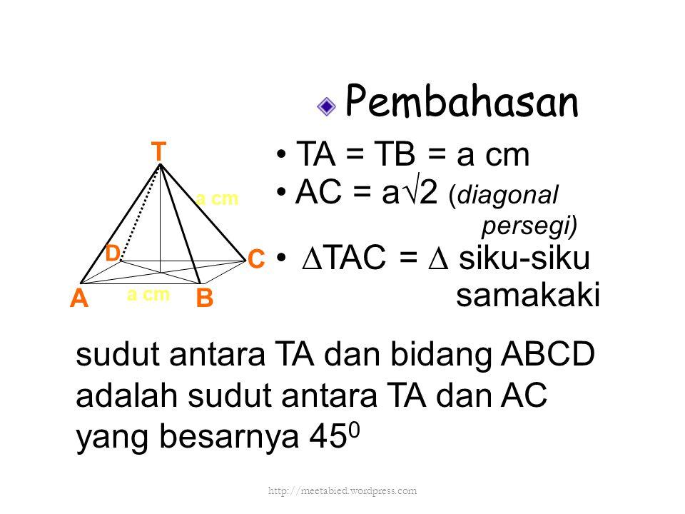 Pembahasan TA = TB = a cm AC = a√2 (diagonal persegi) ∆TAC = ∆ siku-siku samakaki T AB C D a cm sudut antara TA dan bidang ABCD adalah sudut antara TA