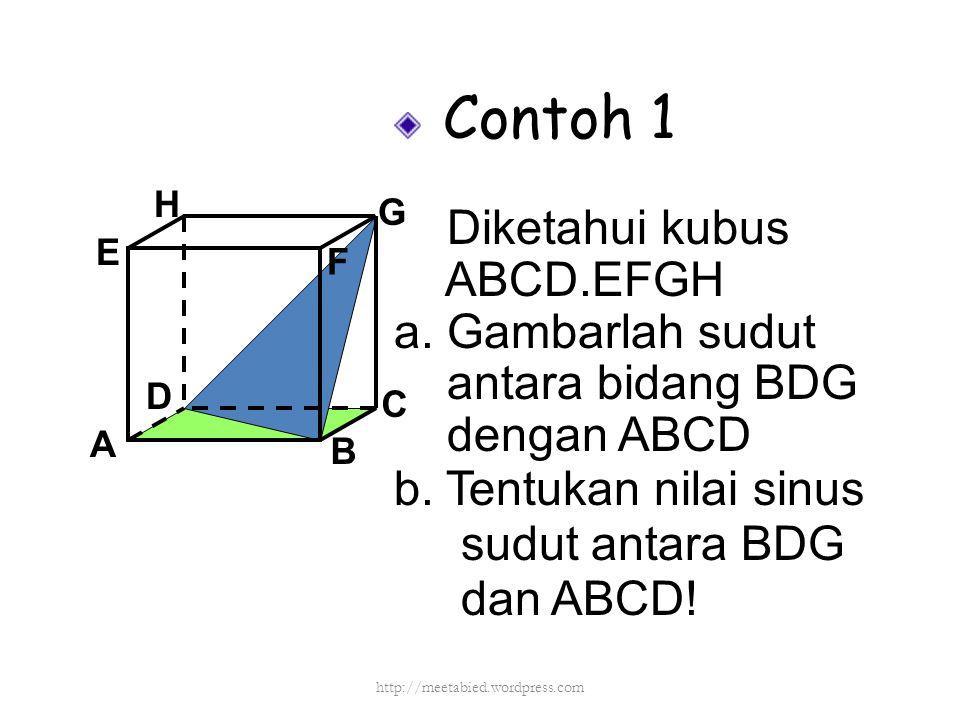 Contoh 1 Diketahui kubus ABCD.EFGH a. Gambarlah sudut antara bidang BDG dengan ABCD b. Tentukan nilai sinus sudut antara BDG dan ABCD! A B C D H E F G