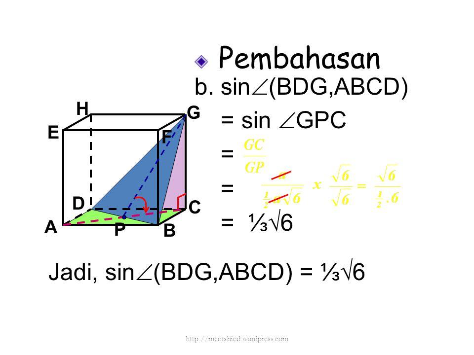 Pembahasan b. sin  (BDG,ABCD) = sin  GPC = = = ⅓√6 A B C DH E F G Jadi, sin  (BDG,ABCD) = ⅓√6 P http://meetabied.wordpress.com