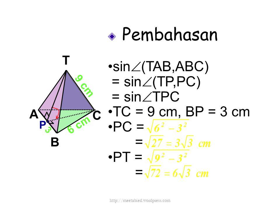 Pembahasan sin  (TAB,ABC) = sin  (TP,PC) = sin  TPC TC = 9 cm, BP = 3 cm PC = = PT = = A B C T 6 cm 9 cm P 3 http://meetabied.wordpress.com