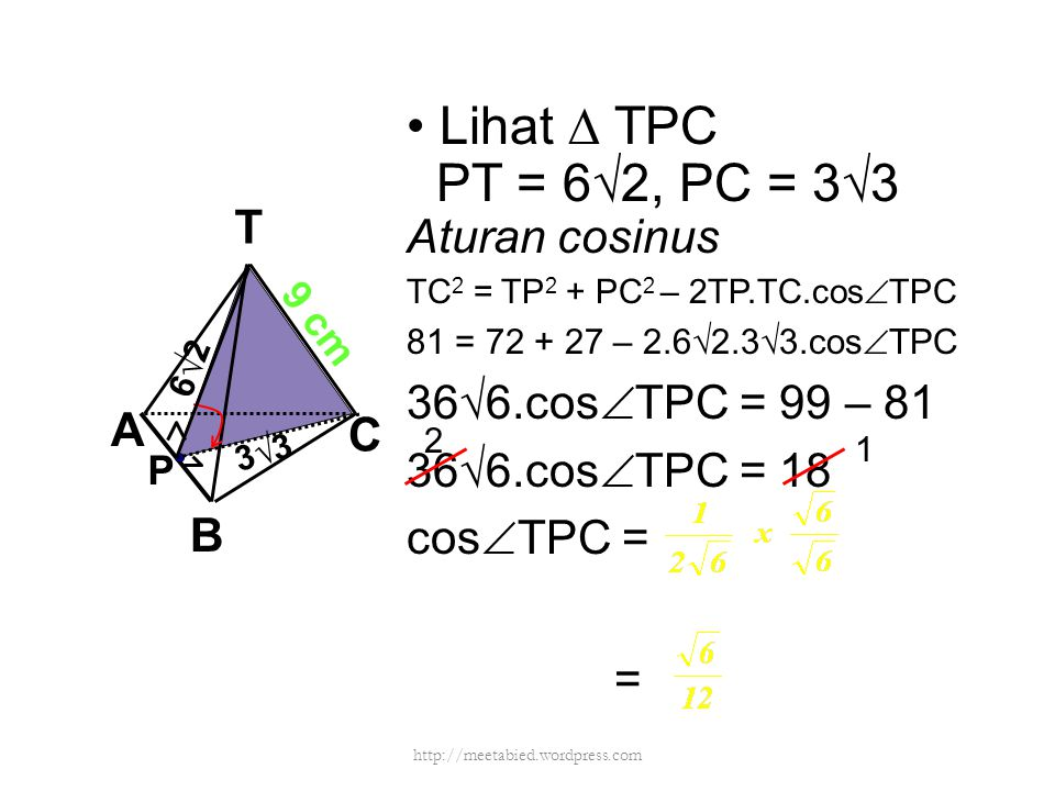 Lihat ∆ TPC PT = 6√2, PC = 3√3 Aturan cosinus TC 2 = TP 2 + PC 2 – 2TP.TC.cos  TPC 81 = 72 + 27 – 2.6√2.3√3.cos  TPC 36√6.cos  TPC = 99 – 81 36√6.c