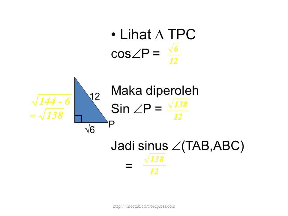 Lihat ∆ TPC cos  P = Maka diperoleh Sin  P = Jadi sinus  (TAB,ABC) = 12 √6 P http://meetabied.wordpress.com