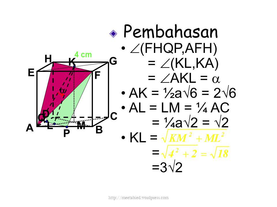 Pembahasan  (FHQP,AFH) =  (KL,KA) =  AKL =  AK = ½a√6 = 2√6 AL = LM = ¼ AC = ¼a√2 = √2 KL = = =3√2 A B C D H E F G 4 cm P Q K L  M http://meetabi