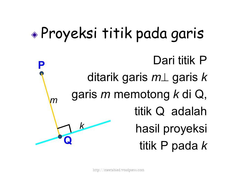 Proyeksi titik pada garis Dari titik P ditarik garis m  garis k garis m memotong k di Q, titik Q adalah hasil proyeksi titik P pada k P Q k m http://