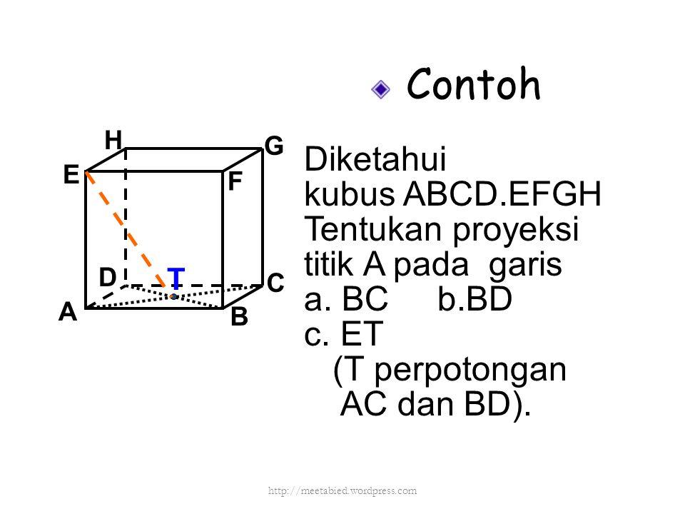 Contoh Diketahui kubus ABCD.EFGH Tentukan proyeksi titik A pada garis a. BC b.BD c. ET (T perpotongan AC dan BD). A B C D H E F G T http://meetabied.w