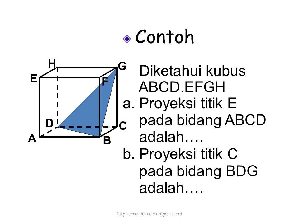 Contoh Diketahui kubus ABCD.EFGH a. Proyeksi titik E pada bidang ABCD adalah…. b. Proyeksi titik C pada bidang BDG adalah…. A B C D H E F G http://mee