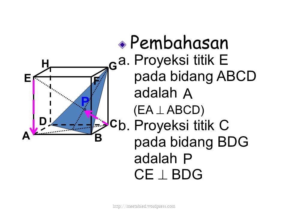 Pembahasan a. Proyeksi titik E pada bidang ABCD adalah b. Proyeksi titik C pada bidang BDG adalah CE  BDG A B C D H E F G (EA  ABCD) A P P http://me