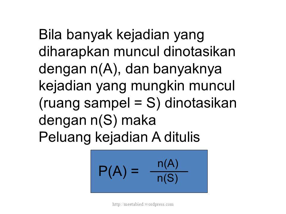 Bila banyak kejadian yang diharapkan muncul dinotasikan dengan n(A), dan banyaknya kejadian yang mungkin muncul (ruang sampel = S) dinotasikan dengan n(S) maka Peluang kejadian A ditulis P(A) = n(A) n(S) http://meetabied.wordpress.com
