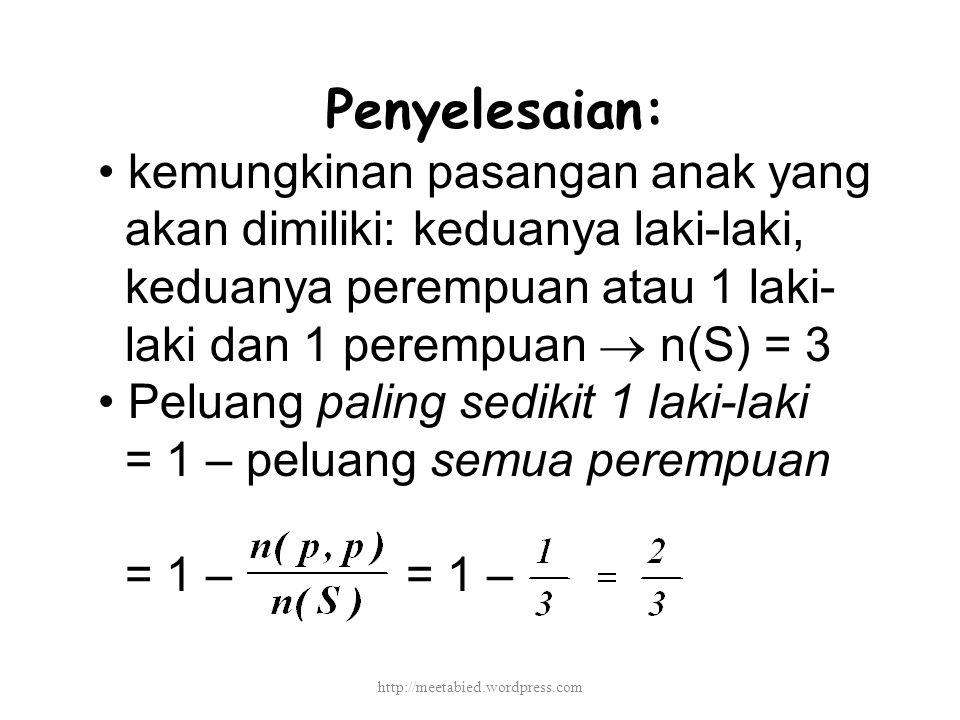 Penyelesaian: kemungkinan pasangan anak yang akan dimiliki: keduanya laki-laki, keduanya perempuan atau 1 laki- laki dan 1 perempuan  n(S) = 3 Peluang paling sedikit 1 laki-laki = 1 – peluang semua perempuan = 1 – = 1 – http://meetabied.wordpress.com