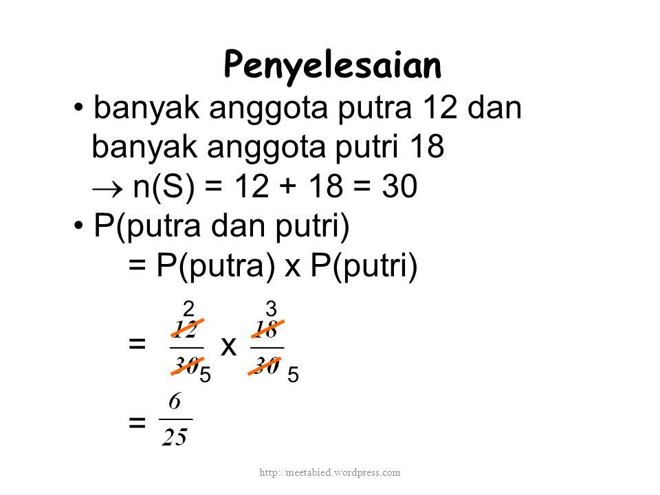 Penyelesaian banyak anggota putra 12 dan banyak anggota putri 18  n(S) = 12 + 18 = 30 P(putra dan putri) = P(putra) x P(putri) = x = 2 55 3 http://meetabied.wordpress.com